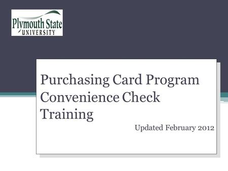 Purchasing Card Program Convenience Check Training Updated February 2012 Purchasing Card Program Convenience Check Training Updated February 2012 Your.