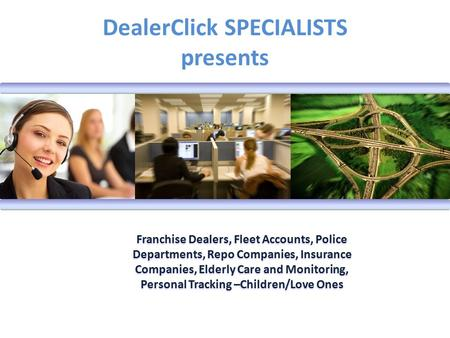 DealerClick SPECIALISTS presents Franchise Dealers, Fleet Accounts, Police Departments, Repo Companies, Insurance Companies, Elderly Care and Monitoring,