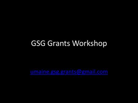 GSG Grants Workshop Deadline: February 6 th at 4pm Online application: – For individual grants: