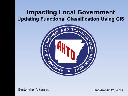 Impacting Local Government Updating Functional Classification Using GIS September 12, 2013 Bentonville, Arkansas.