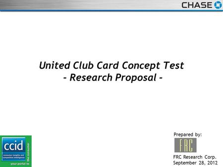 STRICTLY PRIVATE AND CONFIDENTIAL United Club Card Concept Test - Research Proposal - Prepared by: FRC Research Corp. September 28, 2012.