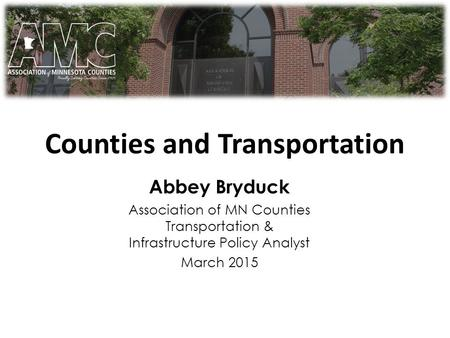 Counties and Transportation 101 Abbey Bryduck Association of MN Counties Transportation & Infrastructure Policy Analyst March 2015.
