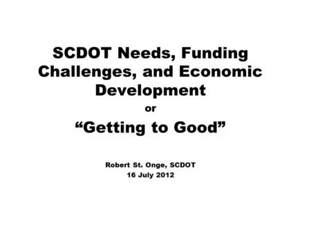 "SCDOT Needs, Funding Challenges, and Economic Development or ""Getting to Good"" Robert St. Onge, SCDOT 16 July 2012."