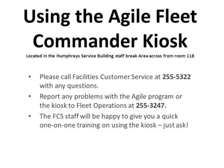 Using the Agile Fleet Commander Kiosk Located in the Humphreys Service Building staff break Area across from room 118 Please call Facilities Customer Service.