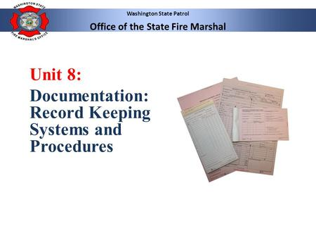 Washington State Patrol Office of the State Fire Marshal Unit 8: Documentation: Record Keeping Systems and Procedures.