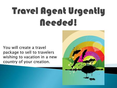 You will create a travel package to sell to travelers wishing to vacation in a new country of your creation.