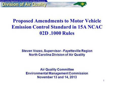 1 Proposed Amendments to Motor Vehicle Emission Control Standard in 15A NCAC 02D.1000 Rules Steven Vozzo, Supervisor - Fayetteville Region North Carolina.