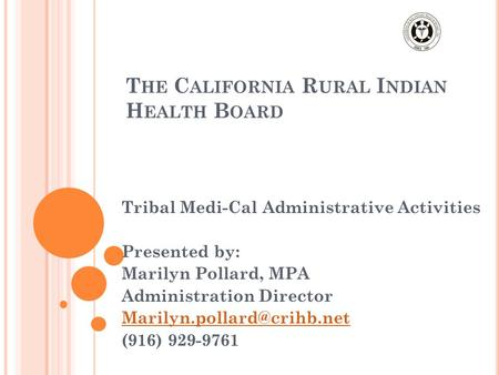 T HE C ALIFORNIA R URAL I NDIAN H EALTH B OARD Tribal Medi-Cal Administrative Activities Presented by: Marilyn Pollard, MPA Administration Director