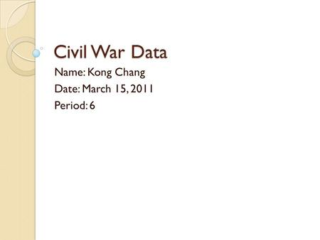 Civil War Data Name: Kong Chang Date: March 15, 2011 Period: 6.