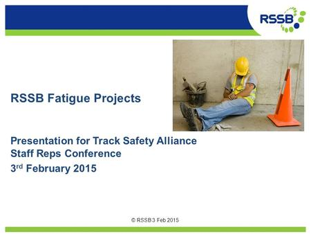 RSSB Fatigue Projects Presentation for Track Safety Alliance Staff Reps Conference 3rd February 2015 © RSSB 3 Feb 2015.