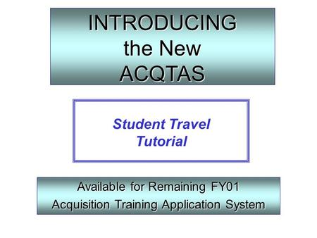 INTRODUCING the New ACQTAS Available for Remaining FY01 Acquisition Training Application System Student Travel Tutorial.