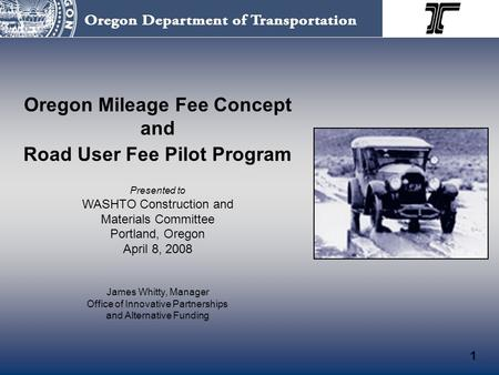 Oregon Mileage Fee Concept and Road User Fee Pilot Program Presented to WASHTO Construction and Materials Committee Portland, Oregon April 8, 2008 James.