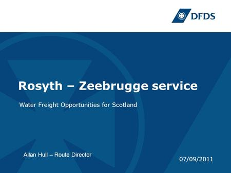 Rosyth – Zeebrugge service Water Freight Opportunities for Scotland 07/09/2011 Allan Hull – Route Director.