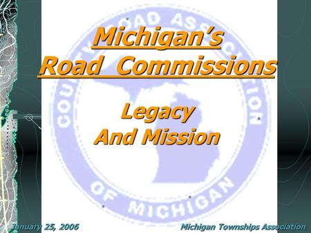 Michigan's Road Commissions January 25, 2006 Legacy And Mission Michigan Townships Association.