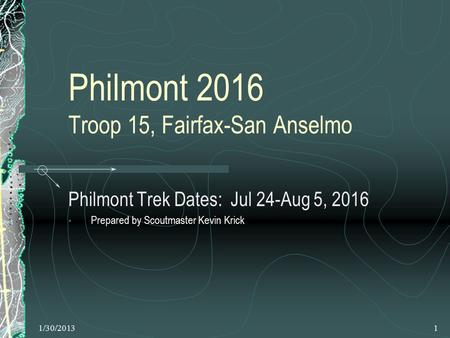 1/30/20131 Philmont 2016 Troop 15, Fairfax-San Anselmo Philmont Trek Dates: Jul 24-Aug 5, 2016 Prepared by Scoutmaster Kevin Krick.