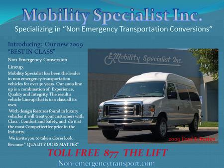 "Specializing in ""Non Emergency Transportation Conversions"" Introducing: Our new 2009 ""BEST IN CLASS"" Non Emergency Conversion Lineup. Mobility Specialist."