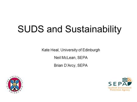 SUDS and Sustainability Kate Heal, University of Edinburgh Neil McLean, SEPA Brian D'Arcy, SEPA.