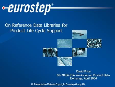 All Presentation Material Copyright Eurostep Group AB ® On Reference Data Libraries for Product Life Cycle Support David Price 6th NASA-ESA Workshop on.