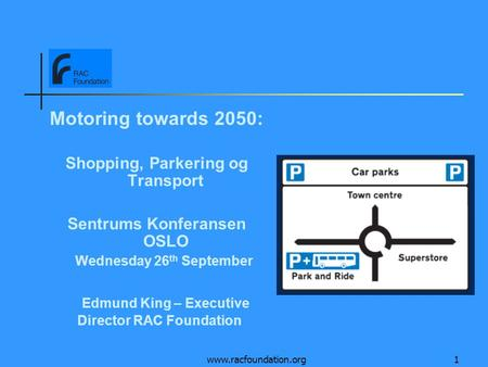 Www.racfoundation.org1 Motoring towards 2050: Shopping, Parkering og Transport Sentrums Konferansen OSLO Wednesday 26 th September Edmund King – Executive.