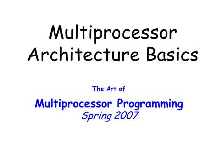 Multiprocessor Architecture Basics The Art of Multiprocessor Programming Spring 2007.