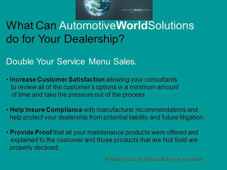 What Can AutomotiveWorldSolutions do for Your Dealership? Double Your Service Menu Sales. Increase Customer Satisfaction allowing your consultants to review.