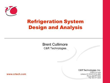 Www.crtech.com C&R Technologies, Inc. 9 Red Fox Lane Littleton CO 80127-5710 USA Phone 303.971.0292 Fax 303.971.0035 Refrigeration System Design and Analysis.