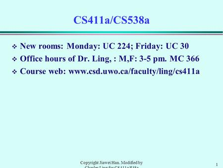 1 Copyright Jiawei Han. Modified by Charles Ling for CS411a/538a CS411a/CS538a v New rooms: Monday: UC 224; Friday: UC 30 v Office hours of Dr. Ling, :