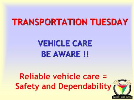 Transportation Tuesday TRANSPORTATION TUESDAY VEHICLE CARE BE AWARE !! Reliable vehicle care = Safety and Dependability.