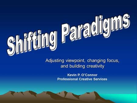 Adjusting viewpoint, changing focus, and building creativity Kevin P. O'Connor Professional Creative Services.