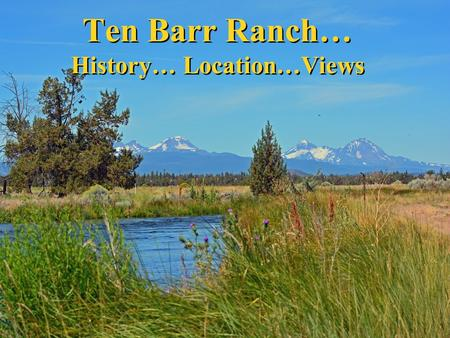 Ten Barr Ranch… History… Location…Views. 10 minutes to Bend…160 acres …80 acres irrigation…wildlife.
