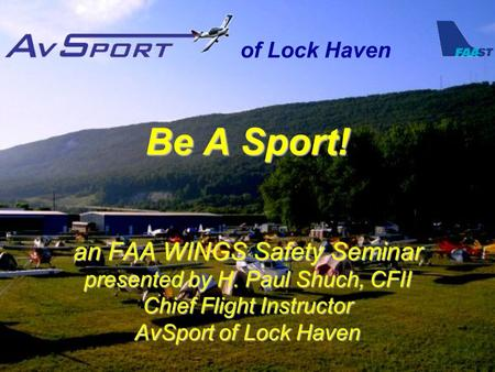 Of Lock Haven Be A Sport! an FAA WINGS Safety Seminar presented by H. Paul Shuch, CFII Chief Flight Instructor AvSport of Lock Haven.