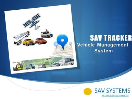 SAV SYSTEMS www.savsystems.in. 2 SAV Tracker' Fleet Management System We support almost all kind of GPS Tracker devices on our server. Following are some.