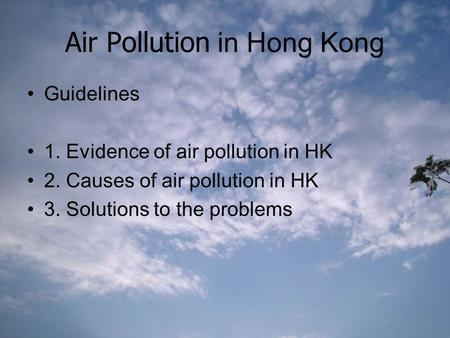 Air Pollution in Hong Kong Guidelines 1. Evidence of air pollution in HK 2. Causes of air pollution in HK 3. Solutions to the problems.