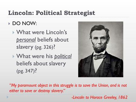 Lincoln: Political Strategist  DO NOW:  What were Lincoln's personal beliefs about slavery (pg. 326) ?  What were his political beliefs about slavery.