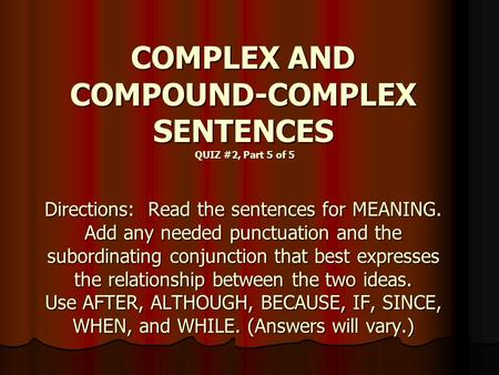 COMPLEX AND COMPOUND-COMPLEX SENTENCES QUIZ #2, Part 5 of 5 Directions: Read the sentences for MEANING. Add any needed punctuation and the subordinating.
