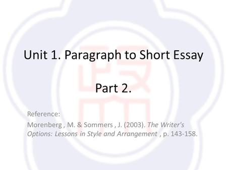 Unit 1. Paragraph to Short Essay Part 2. Reference: Morenberg, M. & Sommers, J. (2003). The Writer's Options: Lessons in Style and Arrangement, p. 143-158.