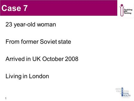 Case 7 23 year-old woman From former Soviet state Arrived in UK October 2008 Living in London 1.