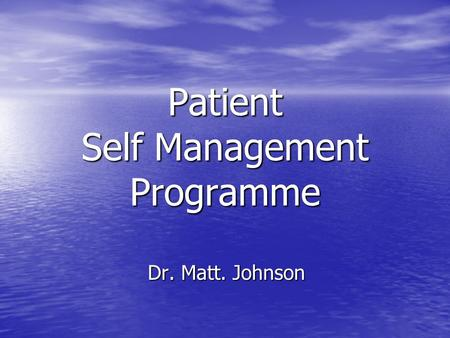 Patient Self Management Programme Dr. Matt. Johnson.