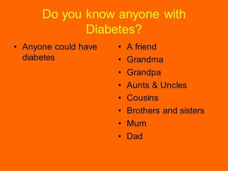 Do you know anyone with Diabetes? Anyone could have diabetes A friend Grandma Grandpa Aunts & Uncles Cousins Brothers and sisters Mum Dad.