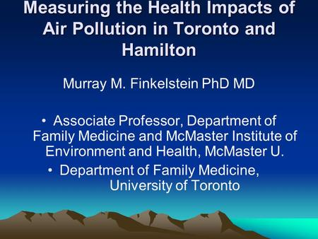 Measuring the Health Impacts of Air Pollution in Toronto and Hamilton Murray M. Finkelstein PhD MD Associate Professor, Department of Family Medicine and.