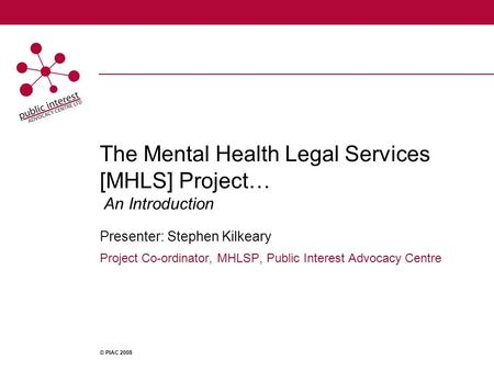 The Mental Health Legal Services [MHLS] Project… An Introduction Presenter: Stephen Kilkeary Project Co-ordinator, MHLSP, Public Interest Advocacy Centre.