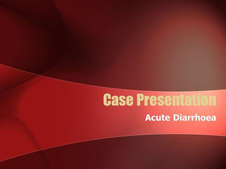 Case Presentation Acute Diarrhoea. Mr AB 24 yo man lives interstate Presents with 3 days diarrhoea and 4 days abdominal pain and feeling generally unwell.