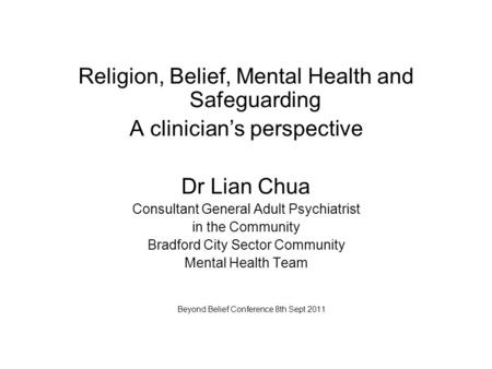 Religion, Belief, Mental Health and Safeguarding A clinician's perspective Dr Lian Chua Consultant General Adult Psychiatrist in the Community Bradford.