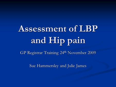 Assessment of LBP and Hip pain GP Registrar Training 24 th November 2009 Sue Hammersley and Julie James.