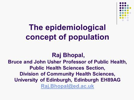 The epidemiological concept of population Raj Bhopal, Bruce and John Usher Professor of Public Health, Public Health Sciences Section, Division of Community.