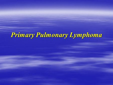 Primary Pulmonary Lymphoma Case I  73 y male Xsmoker 20 y with 30p  Transferred from Dryden to Int.Medicine  Was supposed to see thoracic Sx OPD 
