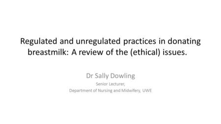 Regulated and unregulated practices in donating breastmilk: A review of the (ethical) issues. Dr Sally Dowling Senior Lecturer, Department of Nursing and.