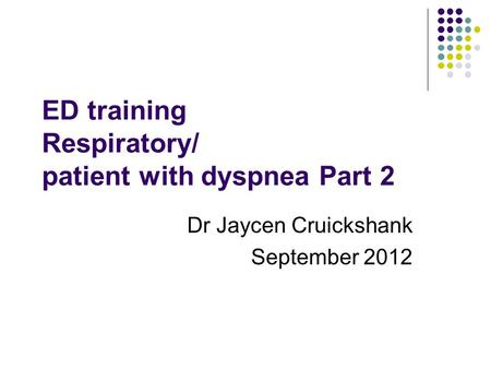 ED training Respiratory/ patient with dyspnea Part 2 Dr Jaycen Cruickshank September 2012.