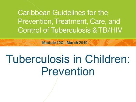 Tuberculosis in Children: Prevention Module 10C - March 2010.