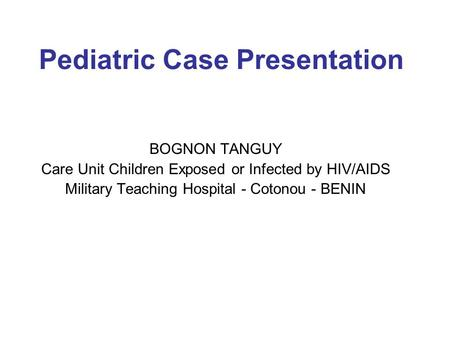 Pediatric Case Presentation BOGNON TANGUY Care Unit Children Exposed or Infected by HIV/AIDS Military Teaching Hospital - Cotonou - BENIN.